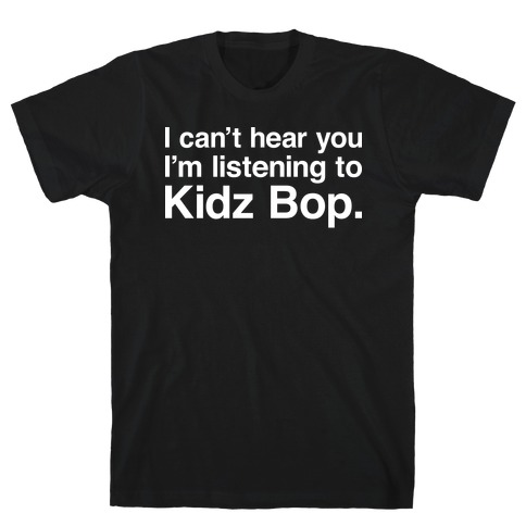 I Can't Hear You I'm Listening To Kidz Bop. T-Shirt