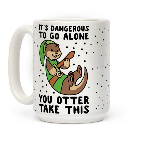 It's Dangerous to Go Alone, You Otter Take This Coffee Mug