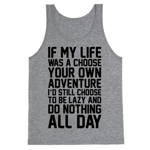 If My Life Was A Choose Your Own Adventure I'd Still Choose To Be Lazy Tank Top