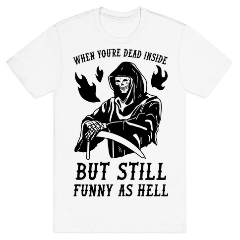When You're Dead Inside But Still Funny As Hell T-Shirt