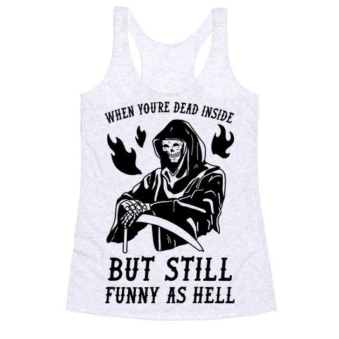 When You're Dead Inside But Still Funny As Hell Racerback Tank Top