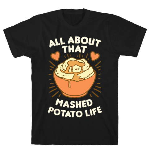 All About That Mashed Potato Life Mens T-Shirt