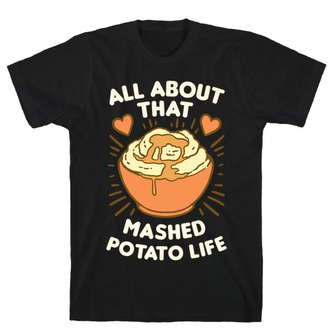 All About That Mashed Potato Life Mens/Unisex T-Shirt