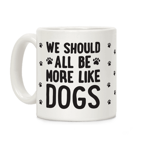 We Should All Be More Like Dogs Coffee Mug