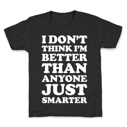I Don't Think I'm Better Than Anyone Just Smarter White Kids T-Shirt