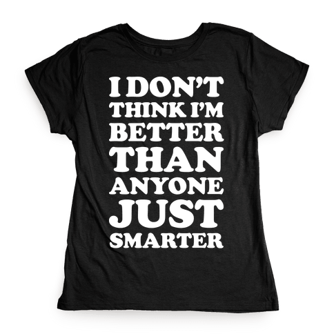 I Don't Think I'm Better Than Anyone Just Smarter White Womens T-Shirt