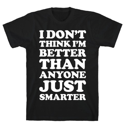 I Don't Think I'm Better Than Anyone Just Smarter White T-Shirt