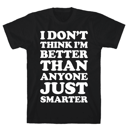 I Don't Think I'm Better Than Anyone Just Smarter White Mens T-Shirt