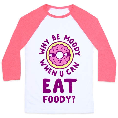 Why Be Moody When U Can Eat Foody? Baseball Tee