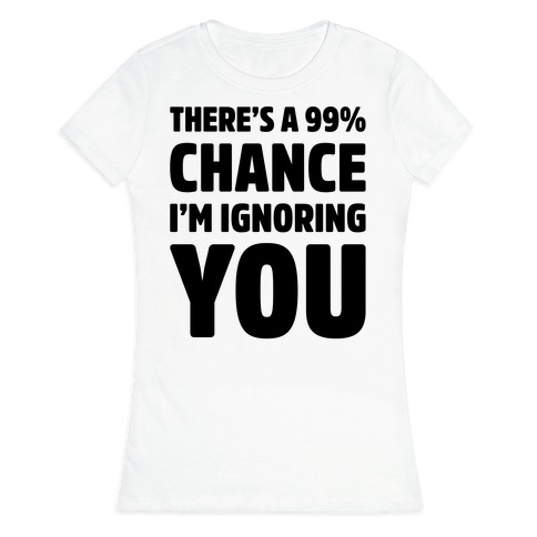 There's a 99% Chance I'm Ignoring You Womens T-Shirt