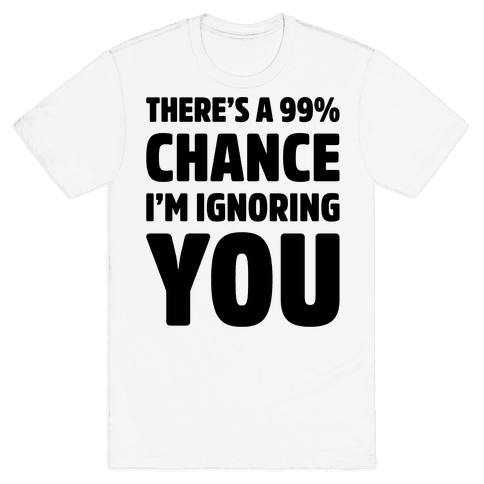 There's a 99% Chance I'm Ignoring You Mens T-Shirt
