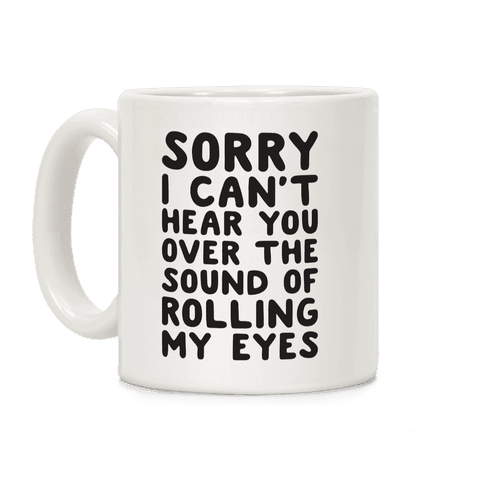 Sorry I Can't Hear You Over The Sound Of Rolling My Eyes Coffee Mug
