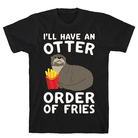 I'll Have An Otter Order of Fries White Print T-Shirt