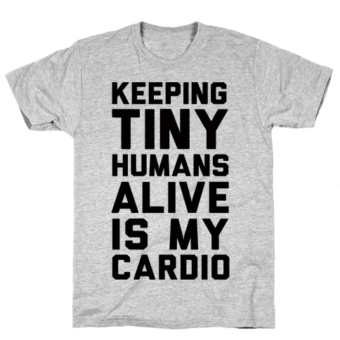 Keeping Tiny Humans Alive Is My Cardio Mens T-Shirt