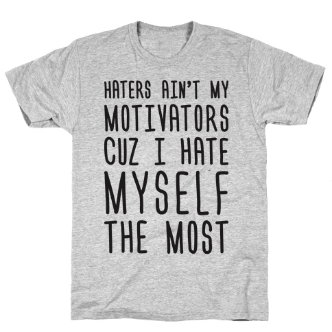 Haters Aint My Motivators Cuz I Hate Myself The Most Mens T-Shirt
