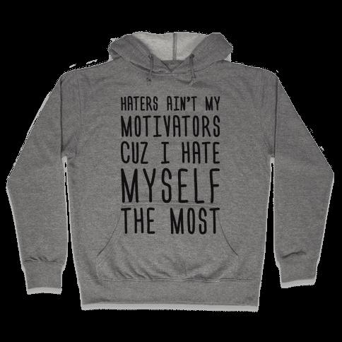 Haters Aint My Motivators Cuz I Hate Myself The Most Hooded Sweatshirt