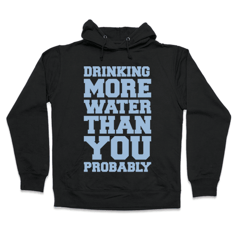 Drinking More Water Than You Probably White Print Hooded Sweatshirt