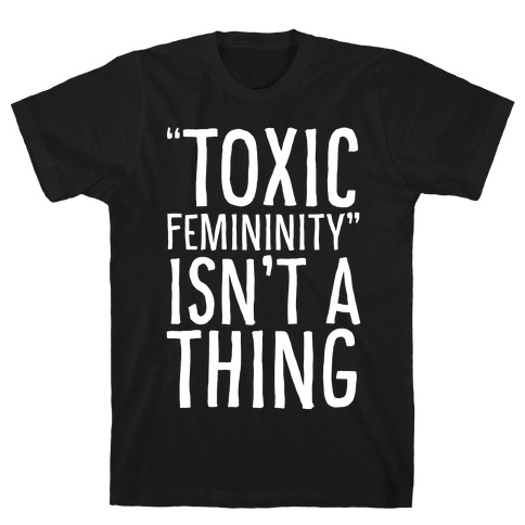 Toxic Femininity Isn't A Thing T-Shirt
