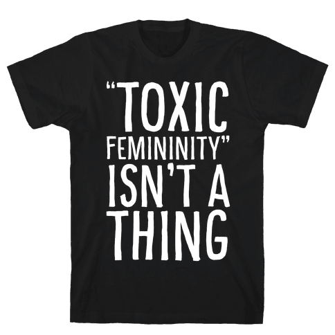 Toxic Femininity Isn't A Thing Mens/Unisex T-Shirt