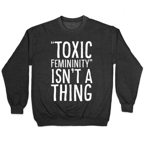 Toxic Femininity Isn't A Thing Pullover