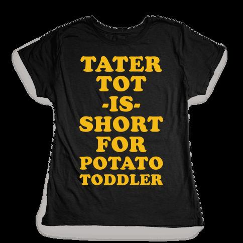 Tater Tot is Short for Potato Toddler Womens T-Shirt