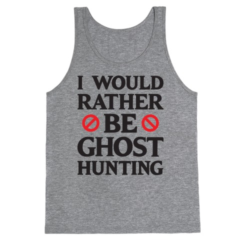 I Would Rather Be Ghost Hunting Tank Top