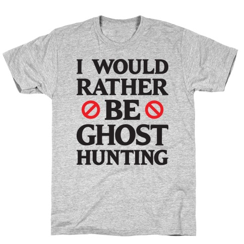 I Would Rather Be Ghost Hunting T-Shirt