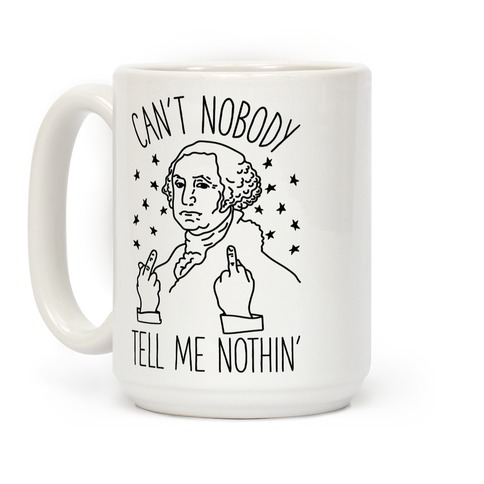 Can't Nobody Tell Me Nothin' George Washington Coffee Mug