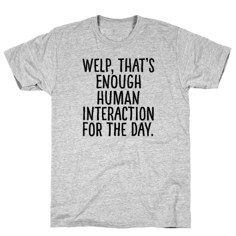 Welp, That's Enough Human Interaction for the Day T-Shirt