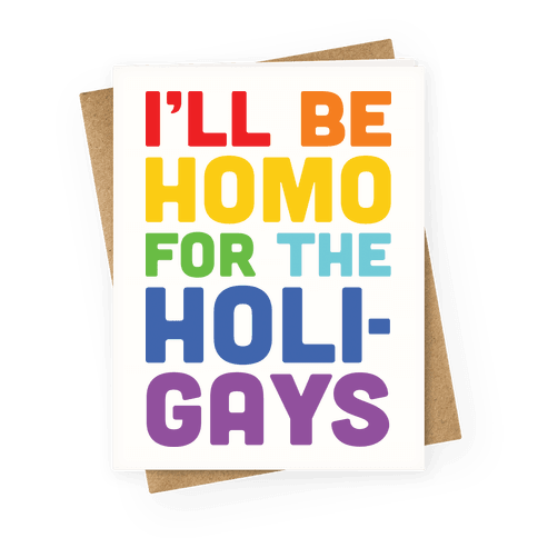 I'll Be Homo For The Holigays Greeting Card