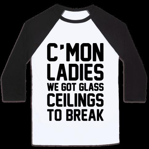 C'mon Ladies We Got Glass Ceilings To Break Baseball Tee