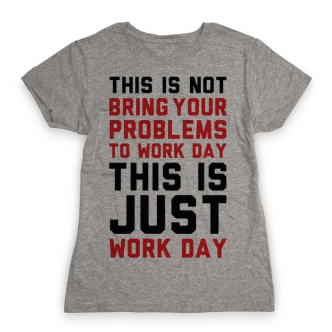 This is Not Bring Your Problems to Work Day This is Just Work Day Womens T-Shirt
