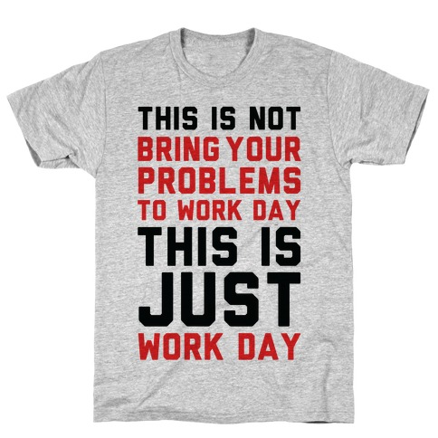 This is Not Bring Your Problems to Work Day This is Just Work Day T-Shirt