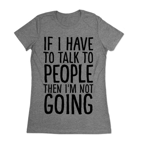 If I Have To Talk To PEOPLE Then I'm Not GOING Womens T-Shirt