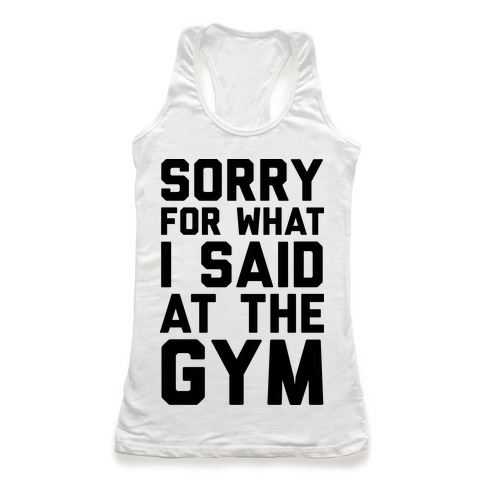 Sorry For What I Said At The Gym Racerback Tank Top