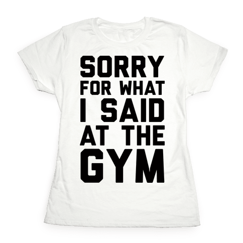 Sorry For What I Said At The Gym Womens T-Shirt