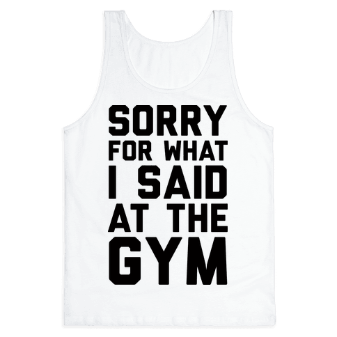 Sorry For What I Said At The Gym Tank Top