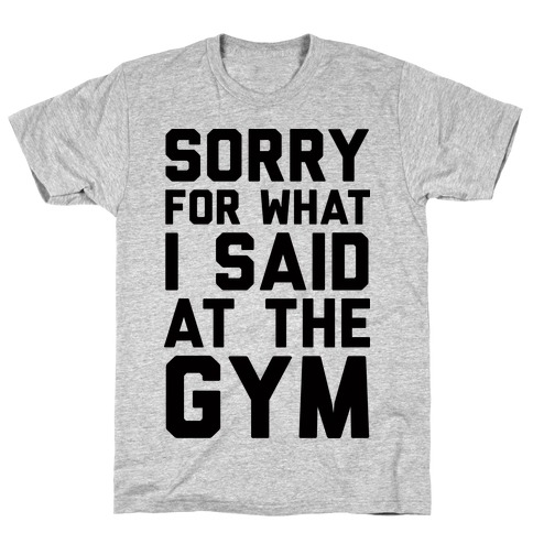 Sorry For What I Said At The Gym T-Shirt