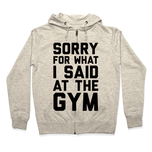 Sorry For What I Said At The Gym Zip Hoodie