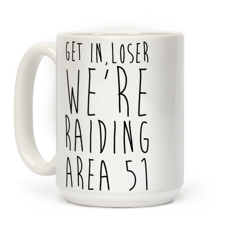 Get In, Loser, We're Raiding Area 51 Coffee Mug
