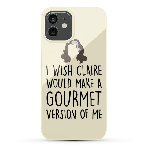 I Wish Claire Would Make A Gourmet Version of Me Parody Phone Case