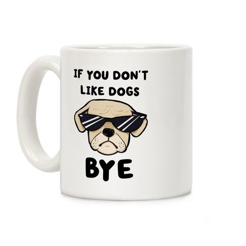 If You Don't Like Dogs, Bye Coffee Mug