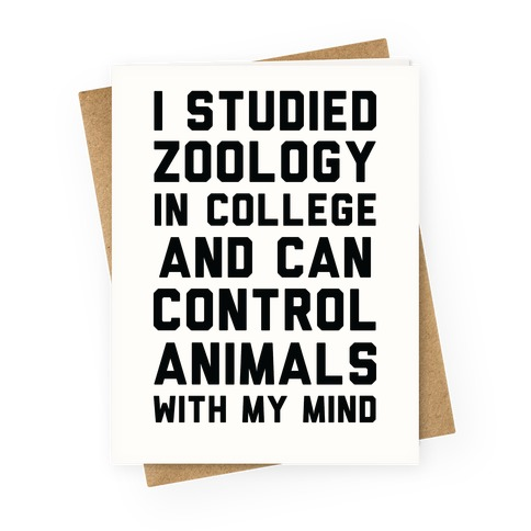 I Studied Zoology In College and Can Control Animals with my Mind Greeting Card