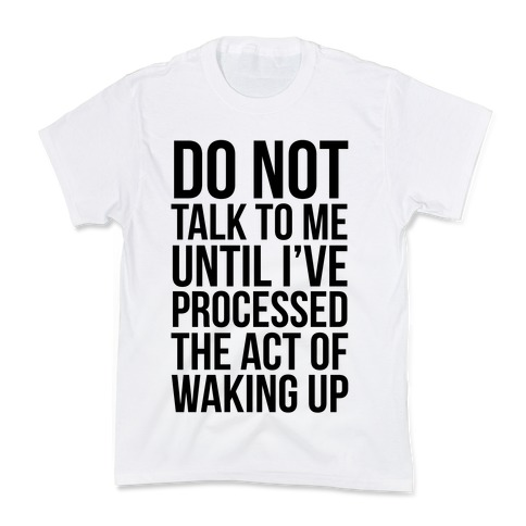 Do Not Talk To Me Until i've Processed The Act Of Waking Up Kids T-Shirt