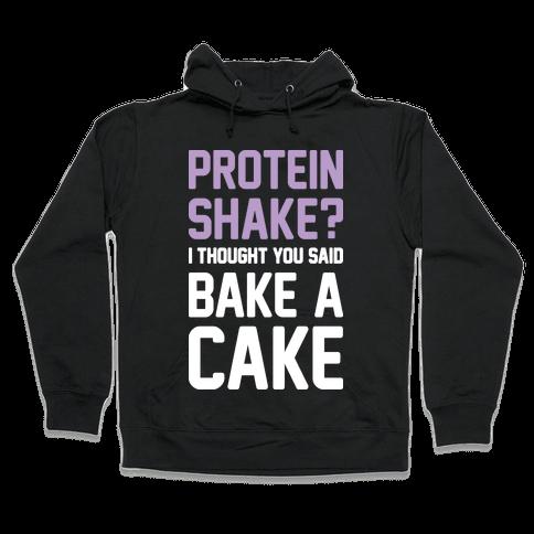 Protein Shake? I Thought You Said Bake A Cake Hooded Sweatshirt