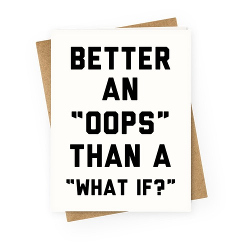 Better An Oops Than a What If Greeting Card