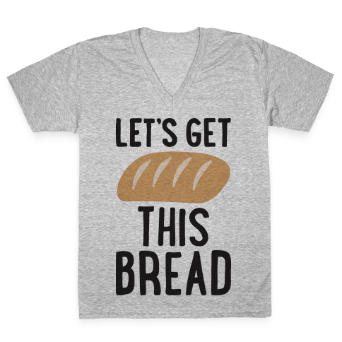Let's Get This Bread V-Neck Tee Shirt