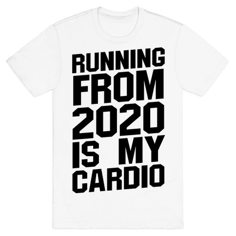 Running From 2020 Is My Cardio T-Shirt