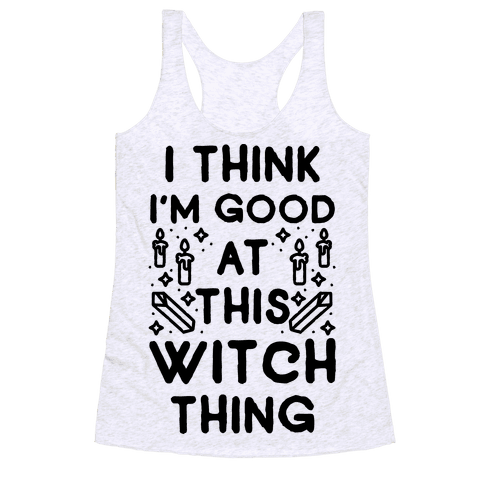 I Think I'm Good At This Witch Thing Racerback Tank Top