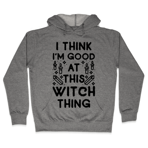 I Think I'm Good At This Witch Thing Hooded Sweatshirt